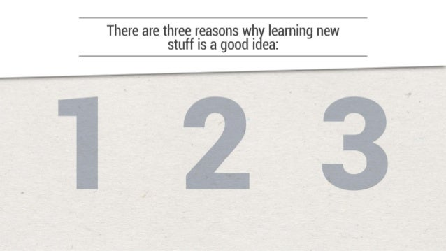 There are three reasons wh learning new stuff is a good I ea:    [El [E3 @ You could learn something directly related to y...