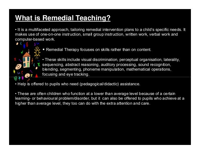 What is Remedial Teaching? • It is a multifaceted approach, tailoring remedial intervention plans to a child's specific ne...