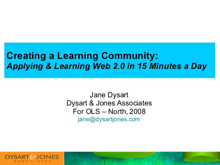 Creating a Learning Community:   Applying & Learning Web 2.0 in 15 Minutes a Day Jane Dysart Dysart & Jones Associates For...
