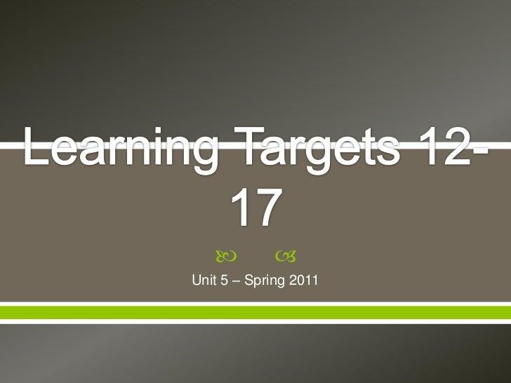 Learning Targets 12-17 <br />Unit 5 – Spring 2011<br />