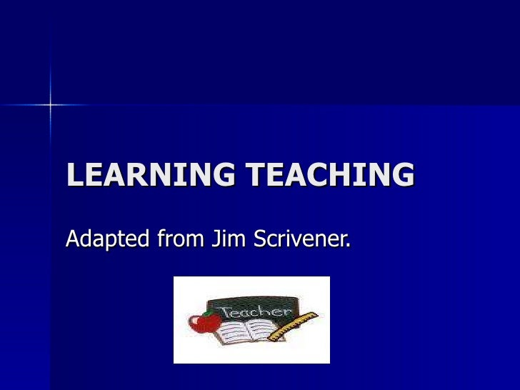 LEARNING TEACHING Adapted from Jim Scrivener.