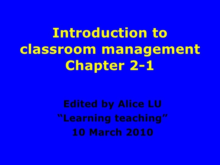 """Introduction to classroom management Chapter 2-1 Edited by Alice LU """" Learning teaching"""" 10 March 2010"""