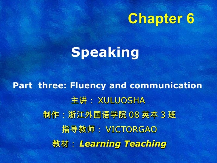 Speaking  Part  three:  Fluency and communication   主讲: XULUOSHA  制作:浙江外国语学院 08 英本 3 班 指导教师: VICTORGAO 教材: Learning Teachi...