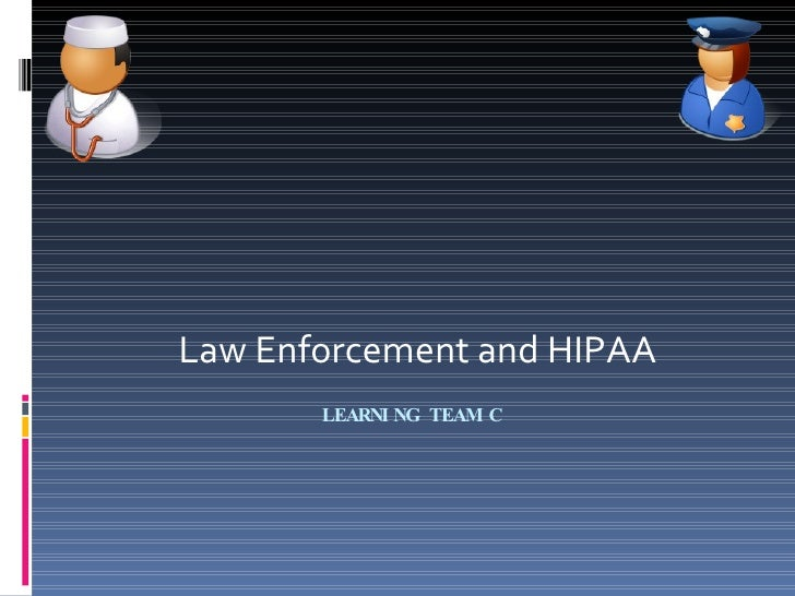 LEARNING TEAM C  Law Enforcement and HIPAA