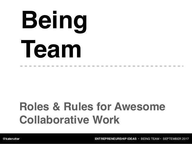 ENTREPRENEURSHIP IDEAS • BEING TEAM • SEPTEMBER 2017@katerutter Being Team Roles & Rules for Awesome Collaborative Work
