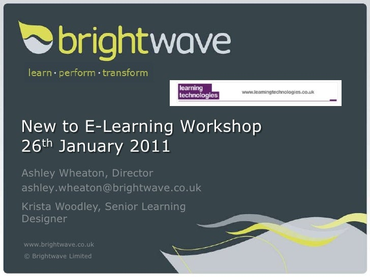 New to E-Learning Workshop26th January 2011<br />Ashley Wheaton, Director<br />ashley.wheaton@brightwave.co.uk<br />Krista...