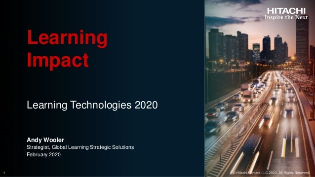 © Hitachi Vantara LLC 2020. All Rights Reserved. Learning Technologies 2020 Learning Impact Andy Wooler Strategist, Global...