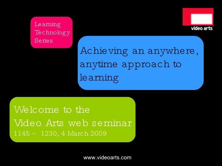 Achieving an anywhere,  anytime approach to  learning Welcome to the Video Arts web seminar 1145 – 1230, 4 March 2009 Lear...