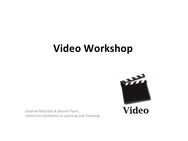 Video WorkshopGráinne McGrath & Sharon Flynn,Centre for Excellence in Learning and Teaching