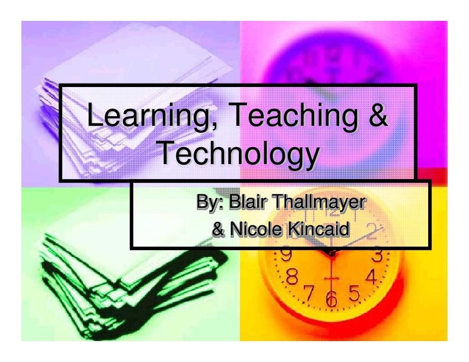Learning, Teaching &     Technology        By: Blair Thallmayer         & Nicole Kincaid