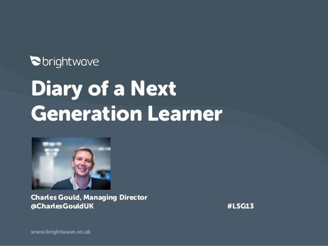 Diary of a NextGeneration LearnerCharles Gould, Managing Director@CharlesGouldUK #LSG13www.brightwave.co.uk