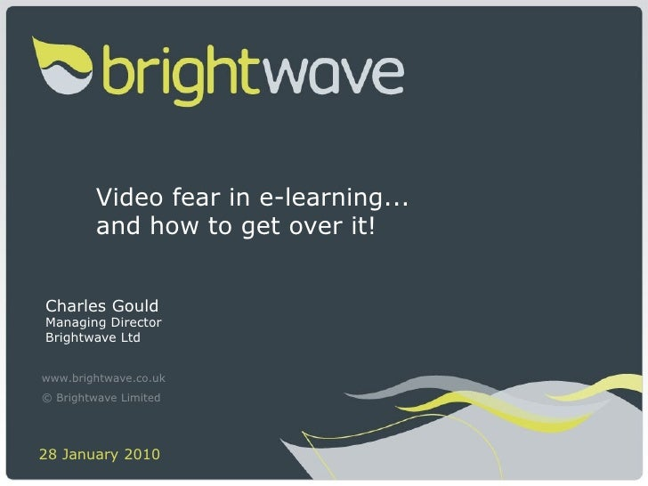Video fear in e-learning...  and how to get over it! Charles Gould Managing Director Brightwave Ltd www.brightwave.co.uk ©...