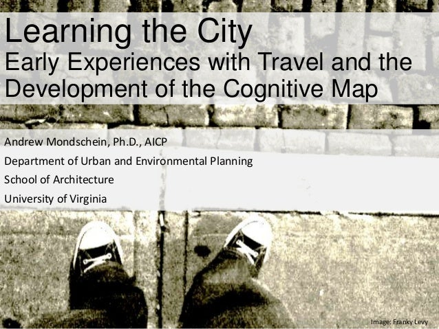 Learning the City Early Experiences with Travel and the Development of the Cognitive Map Andrew Mondschein, Ph.D., AICP De...