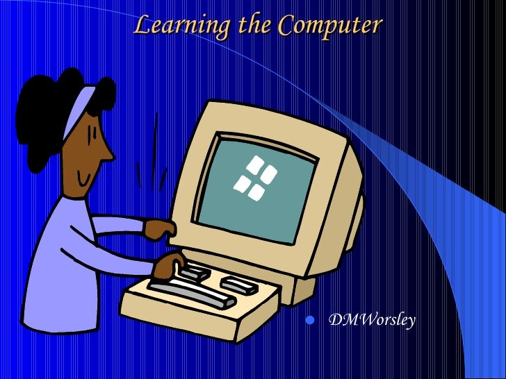 Learning the Computer <ul><li>DMWorsley </li></ul>