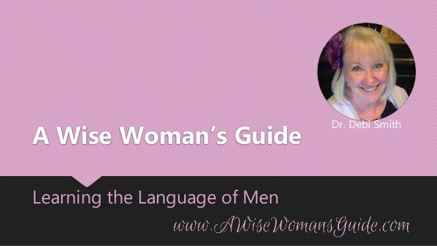 Dr. Debi Smith A Wise Woman's Guide Learning the Language of Men