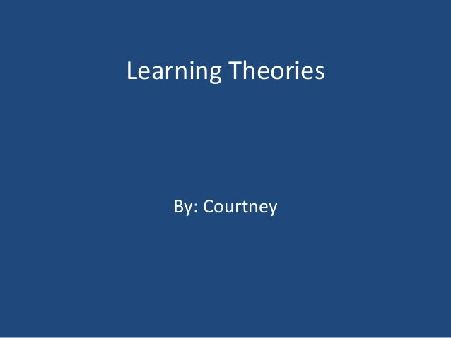 Learning Theories By: Courtney