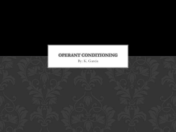 OPERANT CONDITIONING      By: K. Garcia