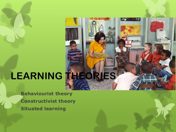 LEARNING THEORIES Behaviourist theory Constructivist theory Situated learning