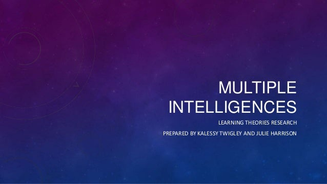 MULTIPLE INTELLIGENCES LEARNING THEORIES RESEARCH PREPARED BY KALESSY TWIGLEY AND JULIE HARRISON