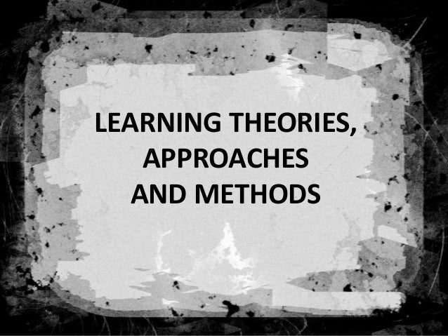 LEARNING THEORIES, APPROACHES AND METHODS