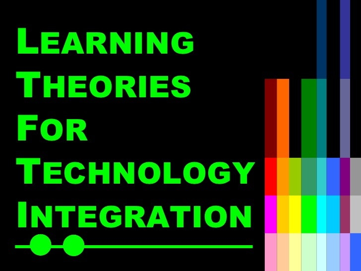 L EARNING  T HEORIES   F OR   T ECHNOLOGY   I NTEGRATION