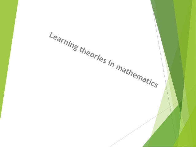 Outcome 1. Explain some learning theories that can be applied in Mathematics teaching; by using examples, demonstrate the ...