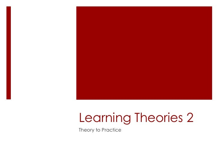 Learning Theories 2Theory to Practice