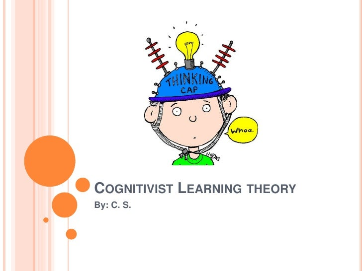Cognitivist Learning theory<br />By: C. S.<br />