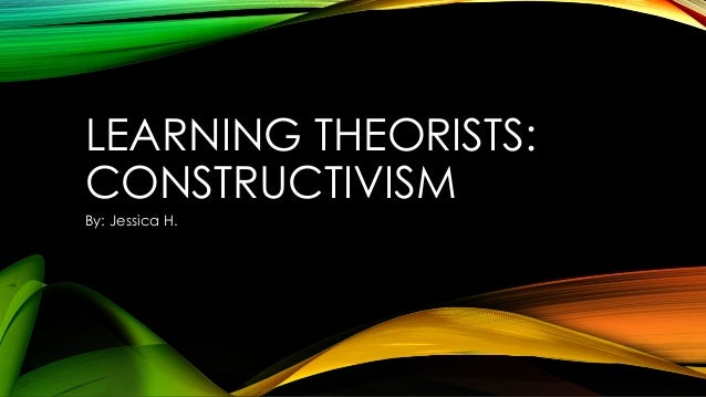 LEARNING THEORISTS: CONSTRUCTIVISM By: Jessica H.