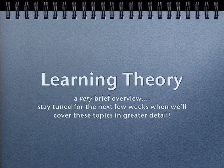 Learning Theory            a very brief overview.... stay tuned for the next few weeks when we'll      cover these topics ...