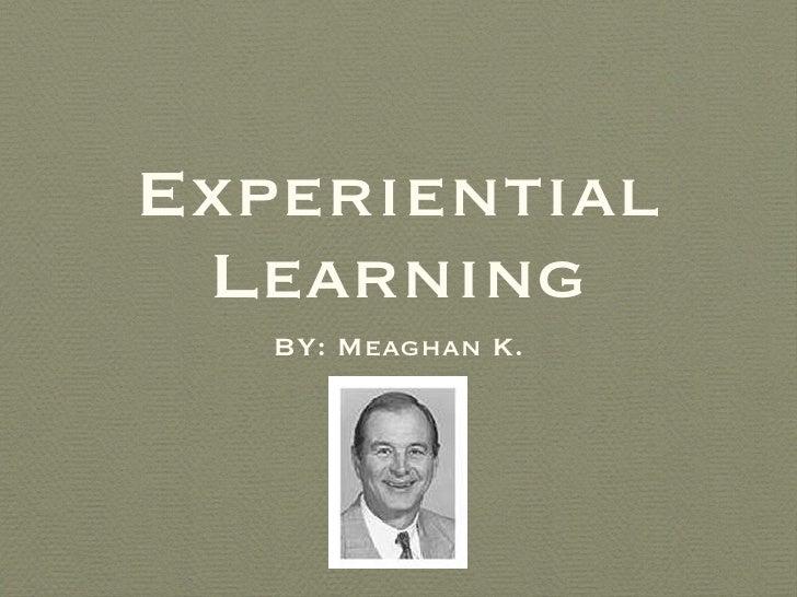 Experiential Learning <ul><li>BY: Meaghan K. </li></ul>