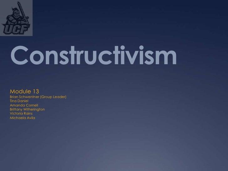 ConstructivismModule 13Brian Schwentner (Group Leader)Tina DanielAmanda CornellBrittany WitheringtonVictoria RainsMichaela...