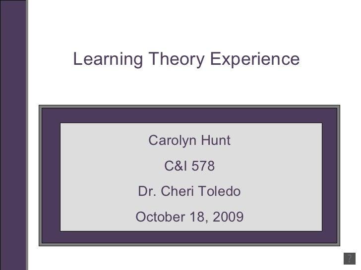 Learning Theory Experience Carolyn Hunt C&I 578 Dr. Cheri Toledo October 18, 2009