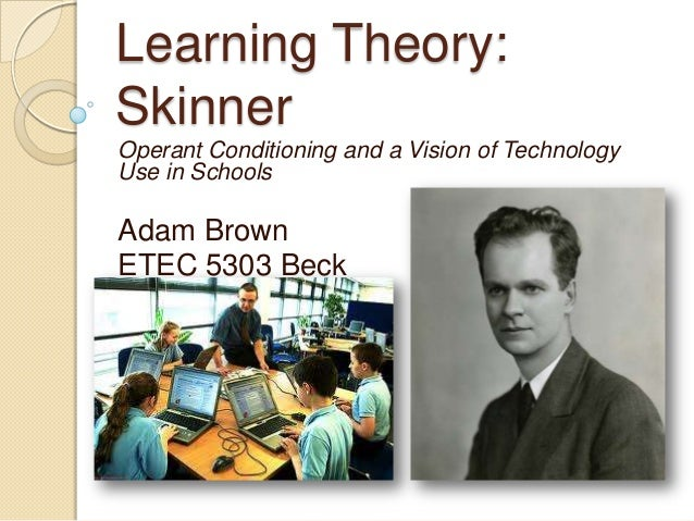 Learning Theory:SkinnerOperant Conditioning and a Vision of TechnologyUse in SchoolsAdam BrownETEC 5303 Beck