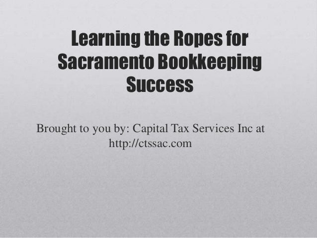 Learning the Ropes for    Sacramento Bookkeeping            SuccessBrought to you by: Capital Tax Services Inc at         ...