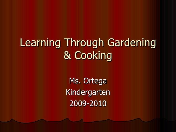 Learning Through Gardening & Cooking Ms. Ortega Kindergarten 2009-2010