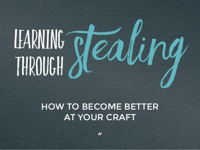 Learning Through HOW TO BECOME BETTER AT YOUR CRAFT Stealing