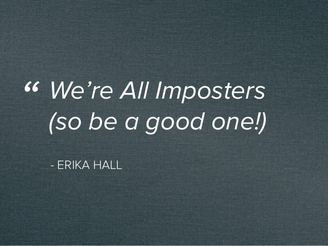 """- ERIKA HALL We're All Imposters (so be a good one!) """""""