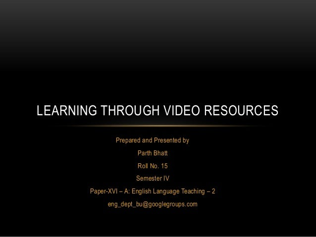 LEARNING THROUGH VIDEO RESOURCES                Prepared and Presented by                       Parth Bhatt               ...