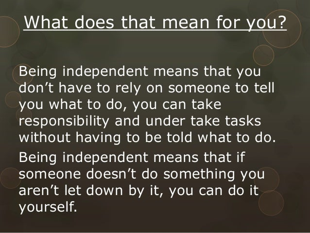 the ability to be independent Therefore, they start out at an disadvantage by not getting the confidence a  person gains by learning an independent living skill and not having the ability to  do.