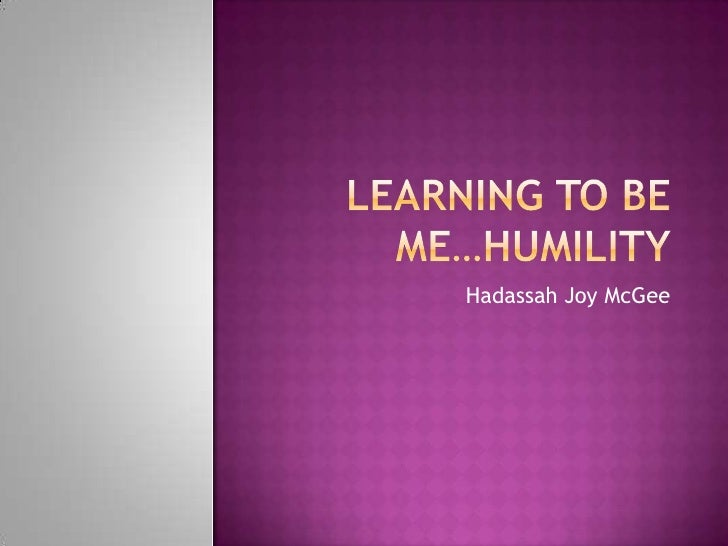 Learning to be Me…Humility<br />Hadassah Joy McGee <br />