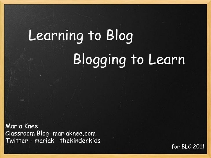 Learning to Blog Blogging to Learn Maria Knee Classroom Blog  mariaknee.com Twitter - mariak   thekinderkids for BLC 2011
