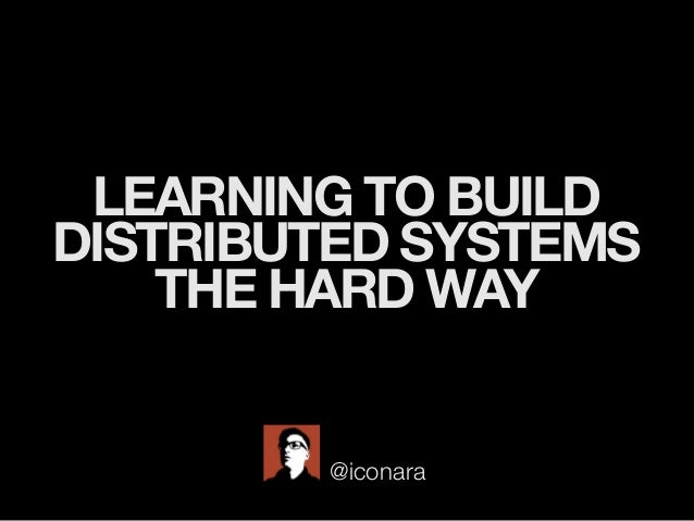 LEARNING TO BUILD DISTRIBUTED SYSTEMS THE HARD WAY @iconara