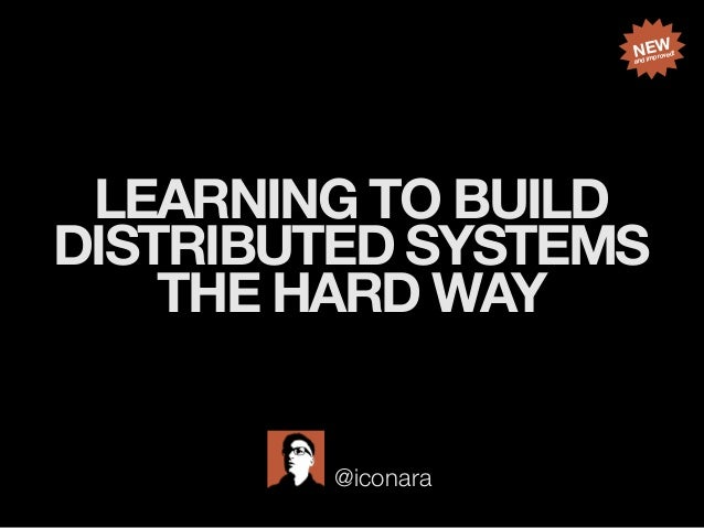 LEARNING TO BUILD DISTRIBUTED SYSTEMS THE HARD WAY @iconara NEW and improved!