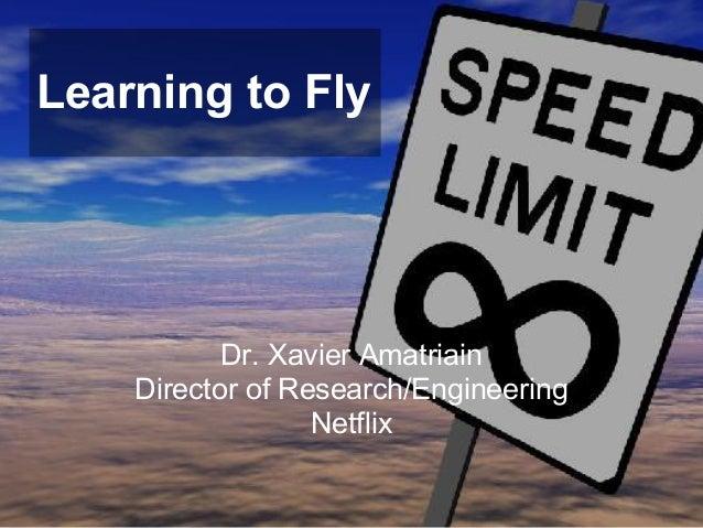 Learning to FlyDr. Xavier AmatriainDirector of Research/EngineeringNetflix