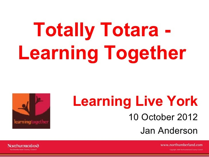 Totally Totara -Learning Together     Learning Live York             10 October 2012                Jan Anderson          ...