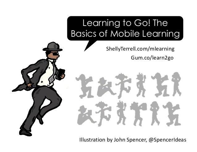 ShellyTerrell.com/mlearning IllustrationbyJohnSpencer,@SpencerIdeas Learning to Go! The Basics of Mobile Learning Gu...