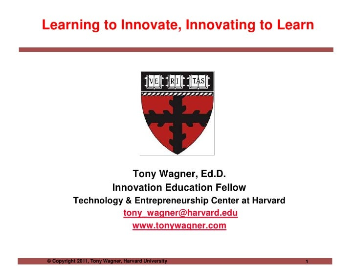 Learning to Innovate, Innovating to Learn<br />Tony Wagner, Ed.D.<br />Innovation Education Fellow<br />Technology & Entre...