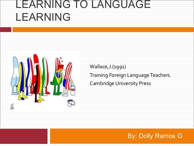 LEARNING TO LANGUAGE LEARNING Wallace,J.(1991) Training Foreign LanguageTeachers. Cambridge University Press By: Dolly Ram...
