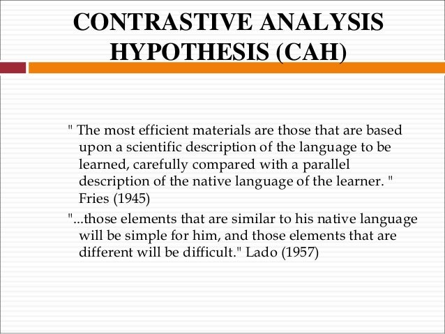 contrastive analysis hypothesis The interest in ea, however, declined after the growing enthusiasm for contrastive analysis (henceforth ca) which was considered a more reliable method than ea for predicting and explaining learning difficulties (chau, 1975: 123).